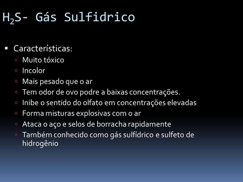 H2S- Gás Sulfidrico Características: Muito tóxico Incolor