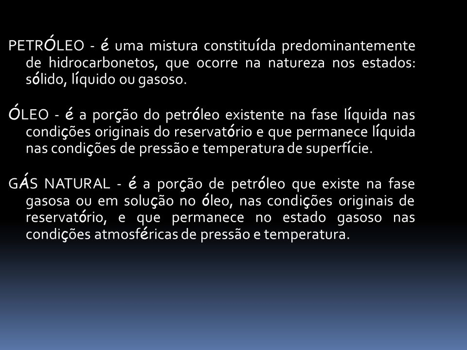 PETRÓLEO - é uma mistura constituída predominantemente de hidrocarbonetos, que ocorre na natureza nos estados: sólido, líquido ou gasoso.