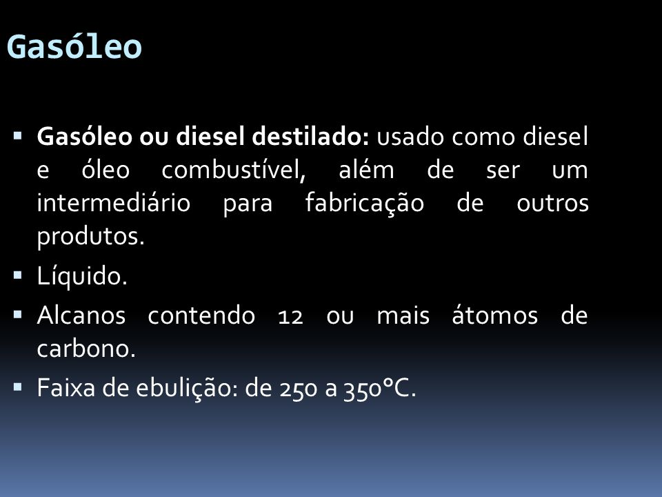 Gasóleo Gasóleo ou diesel destilado: usado como diesel e óleo combustível, além de ser um intermediário para fabricação de outros produtos.