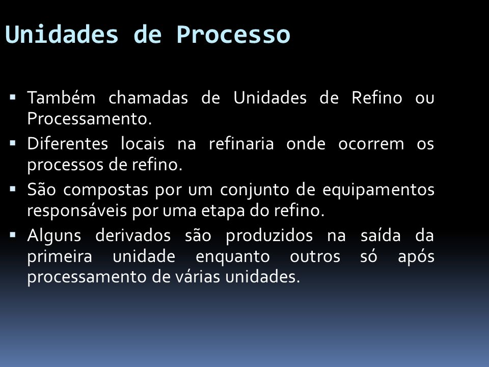 Unidades de Processo Também chamadas de Unidades de Refino ou Processamento. Diferentes locais na refinaria onde ocorrem os processos de refino.