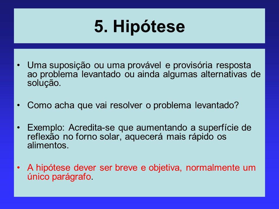 5. Hipótese Uma suposição ou uma provável e provisória resposta ao problema levantado ou ainda algumas alternativas de solução.