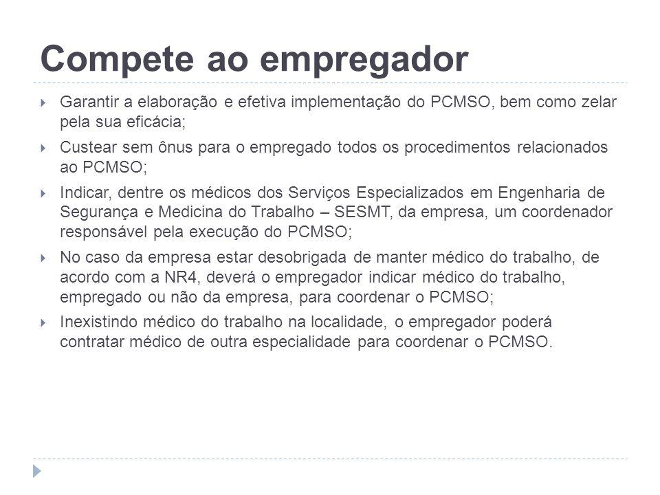Compete ao empregadorGarantir a elaboração e efetiva implementação do PCMSO, bem como zelar pela sua eficácia;