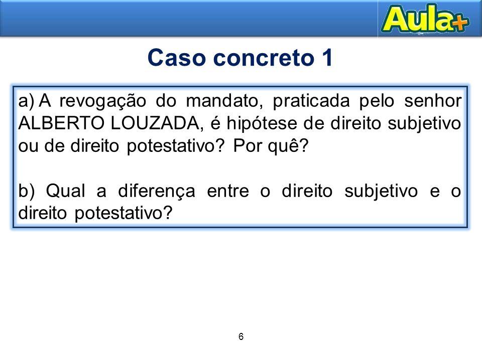 Caso concreto 1 A revogação do mandato, praticada pelo senhor ALBERTO LOUZADA, é hipótese de direito subjetivo ou de direito potestativo Por quê