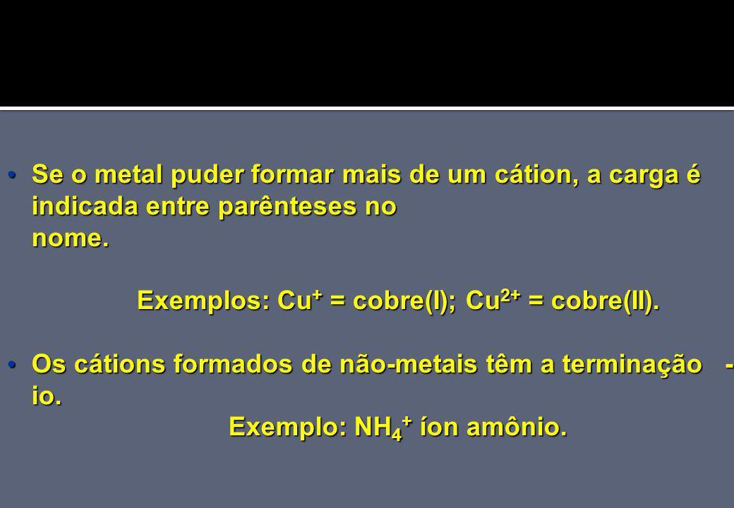 Exemplos: Cu+ = cobre(I); Cu2+ = cobre(II). Exemplo: NH4+ íon amônio.