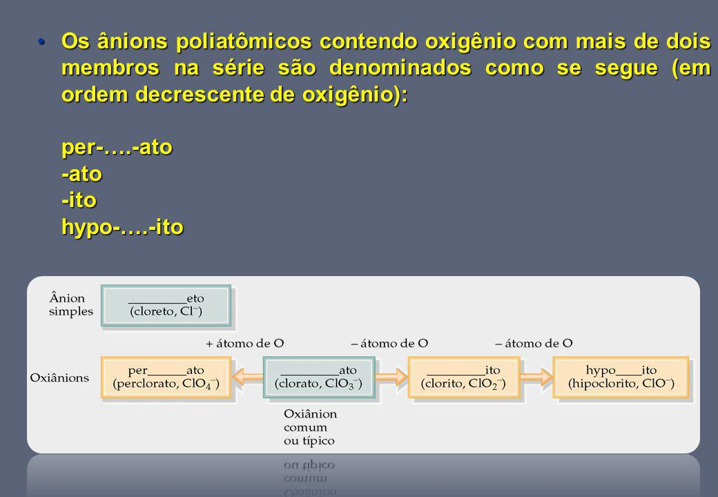 Os ânions poliatômicos contendo oxigênio com mais de dois membros na série são denominados como se segue (em ordem decrescente de oxigênio):