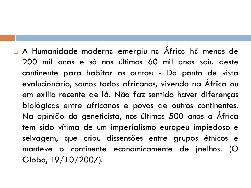 A Humanidade moderna emergiu na África há menos de 200 mil anos e só nos últimos 60 mil anos saiu deste continente para habitar os outros: - Do ponto de vista evolucionário, somos todos africanos, vivendo na África ou em exílio recente de lá.
