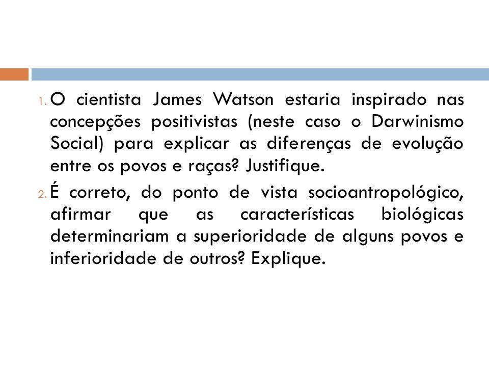 O cientista James Watson estaria inspirado nas concepções positivistas (neste caso o Darwinismo Social) para explicar as diferenças de evolução entre os povos e raças Justifique.