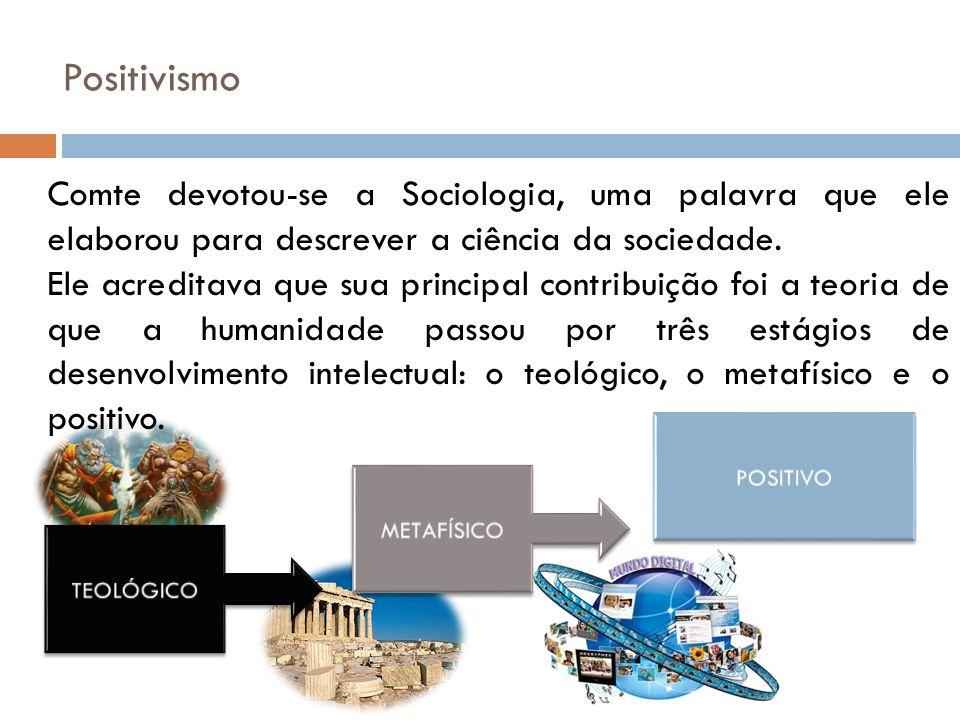 Positivismo Comte devotou-se a Sociologia, uma palavra que ele elaborou para descrever a ciência da sociedade.
