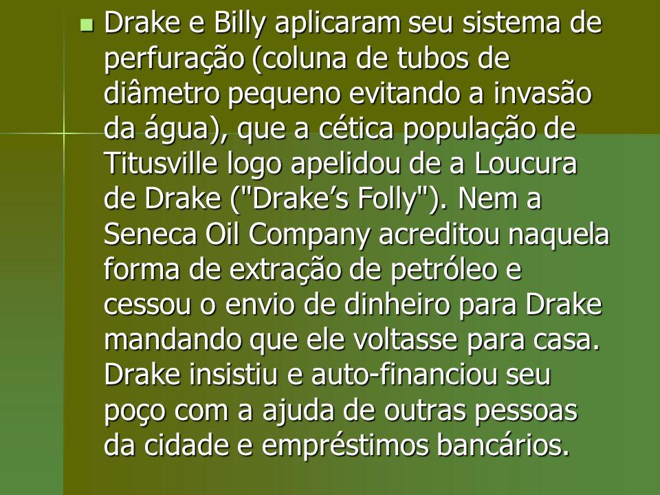 Drake e Billy aplicaram seu sistema de perfuração (coluna de tubos de diâmetro pequeno evitando a invasão da água), que a cética população de Titusville logo apelidou de a Loucura de Drake ( Drake's Folly ).