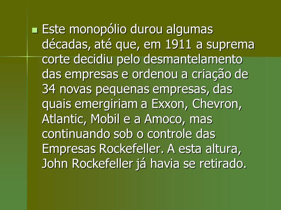 Este monopólio durou algumas décadas, até que, em 1911 a suprema corte decidiu pelo desmantelamento das empresas e ordenou a criação de 34 novas pequenas empresas, das quais emergiriam a Exxon, Chevron, Atlantic, Mobil e a Amoco, mas continuando sob o controle das Empresas Rockefeller.