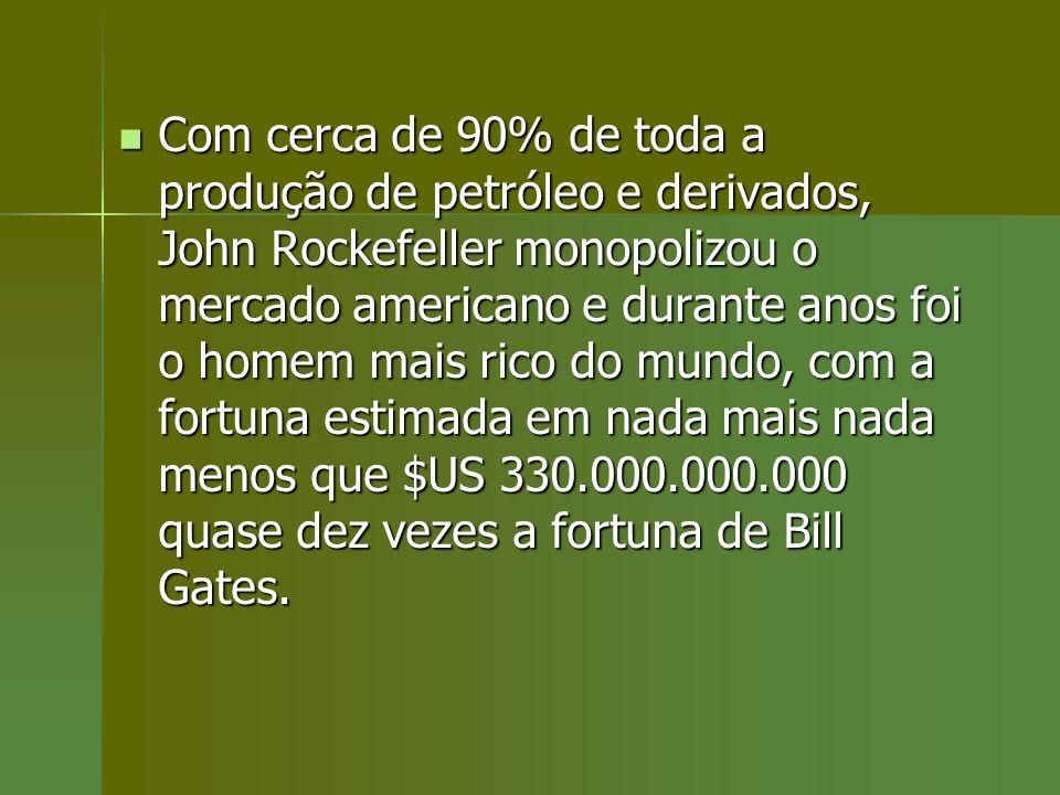 Com cerca de 90% de toda a produção de petróleo e derivados, John Rockefeller monopolizou o mercado americano e durante anos foi o homem mais rico do mundo, com a fortuna estimada em nada mais nada menos que $US 330.000.000.000 quase dez vezes a fortuna de Bill Gates.