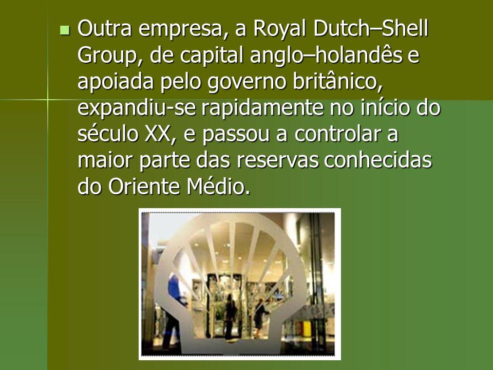 Outra empresa, a Royal Dutch–Shell Group, de capital anglo–holandês e apoiada pelo governo britânico, expandiu-se rapidamente no início do século XX, e passou a controlar a maior parte das reservas conhecidas do Oriente Médio.
