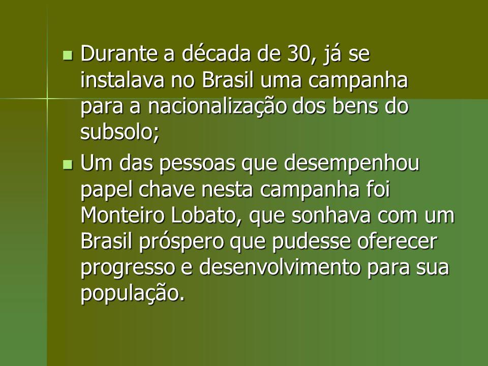 Durante a década de 30, já se instalava no Brasil uma campanha para a nacionalização dos bens do subsolo;