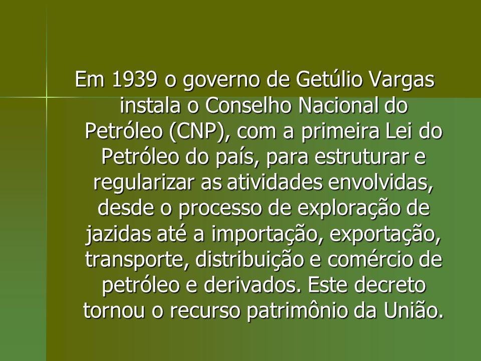Em 1939 o governo de Getúlio Vargas instala o Conselho Nacional do Petróleo (CNP), com a primeira Lei do Petróleo do país, para estruturar e regularizar as atividades envolvidas, desde o processo de exploração de jazidas até a importação, exportação, transporte, distribuição e comércio de petróleo e derivados.