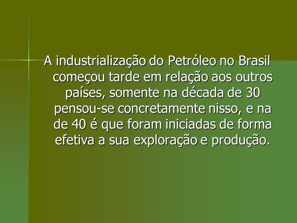 A industrialização do Petróleo no Brasil começou tarde em relação aos outros países, somente na década de 30 pensou-se concretamente nisso, e na de 40 é que foram iniciadas de forma efetiva a sua exploração e produção.