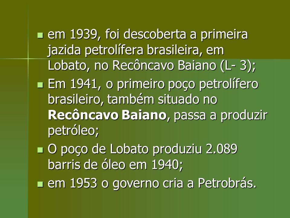 em 1939, foi descoberta a primeira jazida petrolífera brasileira, em Lobato, no Recôncavo Baiano (L- 3);