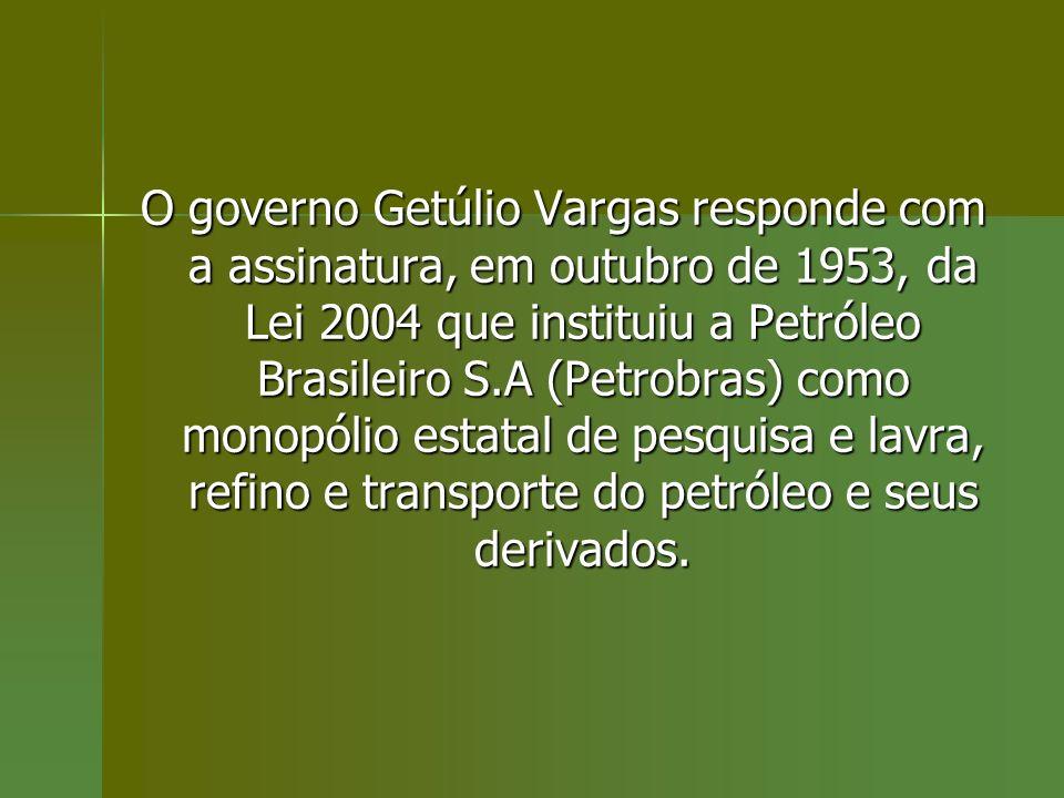 O governo Getúlio Vargas responde com a assinatura, em outubro de 1953, da Lei 2004 que instituiu a Petróleo Brasileiro S.A (Petrobras) como monopólio estatal de pesquisa e lavra, refino e transporte do petróleo e seus derivados.