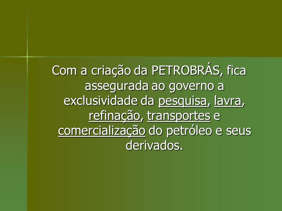 Com a criação da PETROBRÁS, fica assegurada ao governo a exclusividade da pesquisa, lavra, refinação, transportes e comercialização do petróleo e seus derivados.