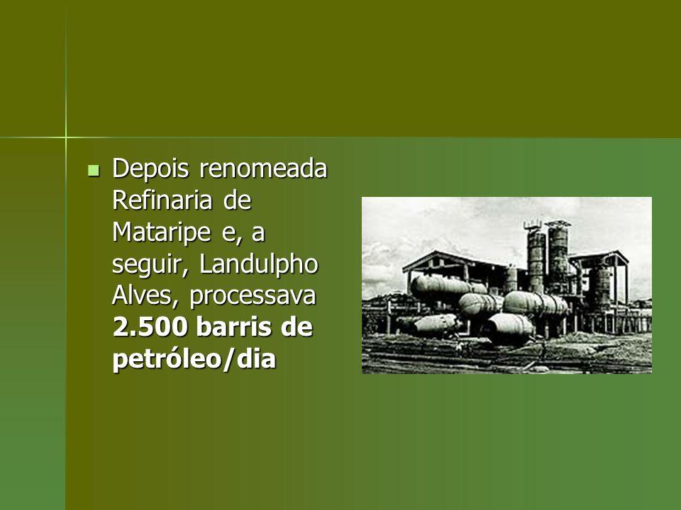 Depois renomeada Refinaria de Mataripe e, a seguir, Landulpho Alves, processava 2.500 barris de petróleo/dia
