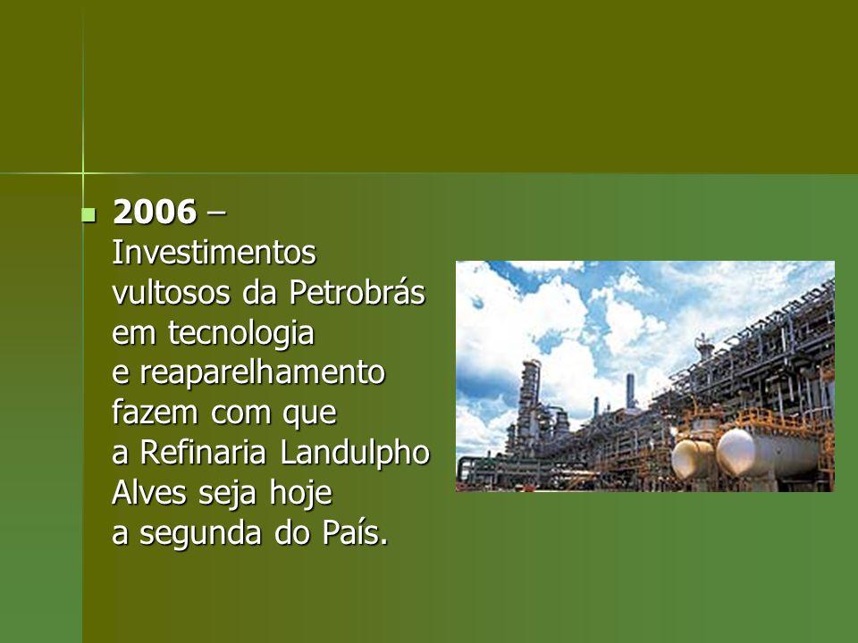 2006 – Investimentos vultosos da Petrobrás em tecnologia e reaparelhamento fazem com que a Refinaria Landulpho Alves seja hoje a segunda do País.