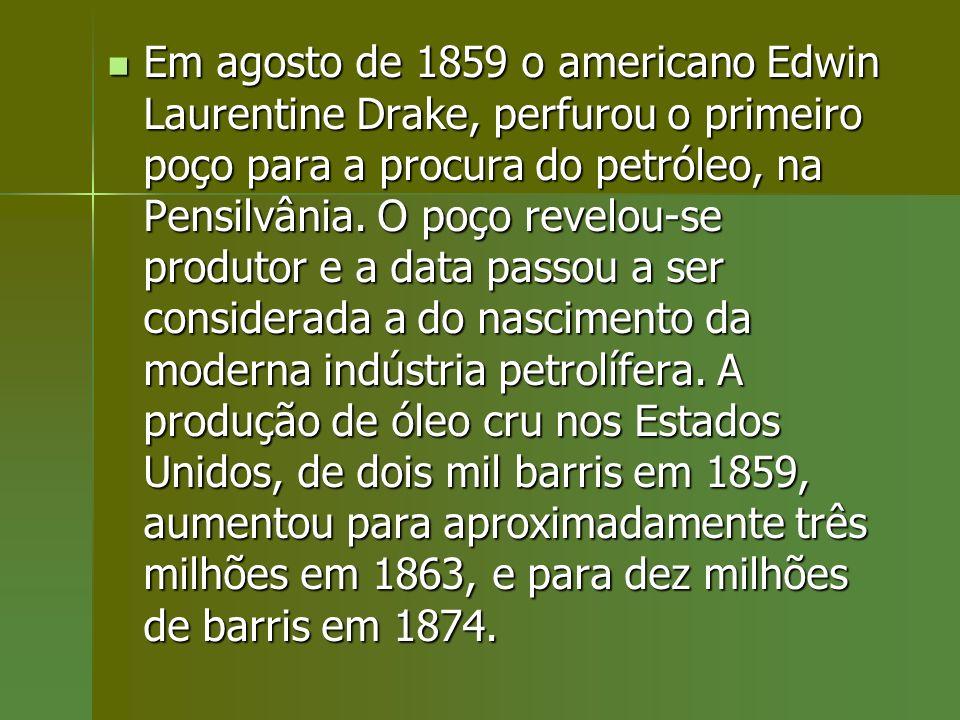 Em agosto de 1859 o americano Edwin Laurentine Drake, perfurou o primeiro poço para a procura do petróleo, na Pensilvânia.