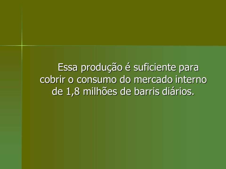 Essa produção é suficiente para cobrir o consumo do mercado interno de 1,8 milhões de barris diários.