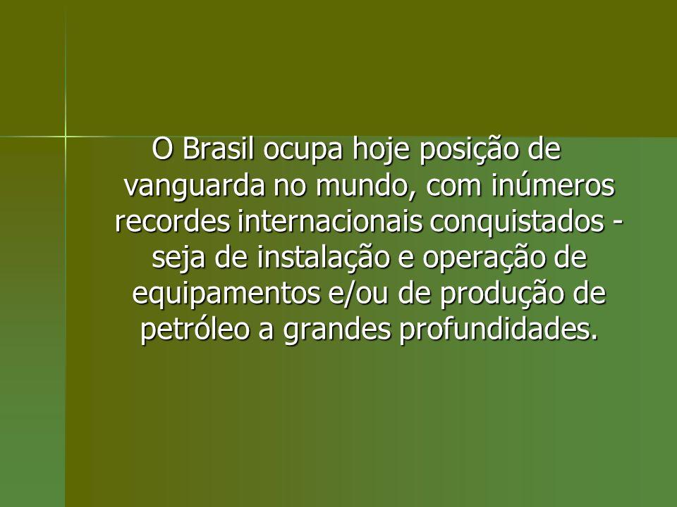 O Brasil ocupa hoje posição de vanguarda no mundo, com inúmeros recordes internacionais conquistados - seja de instalação e operação de equipamentos e/ou de produção de petróleo a grandes profundidades.