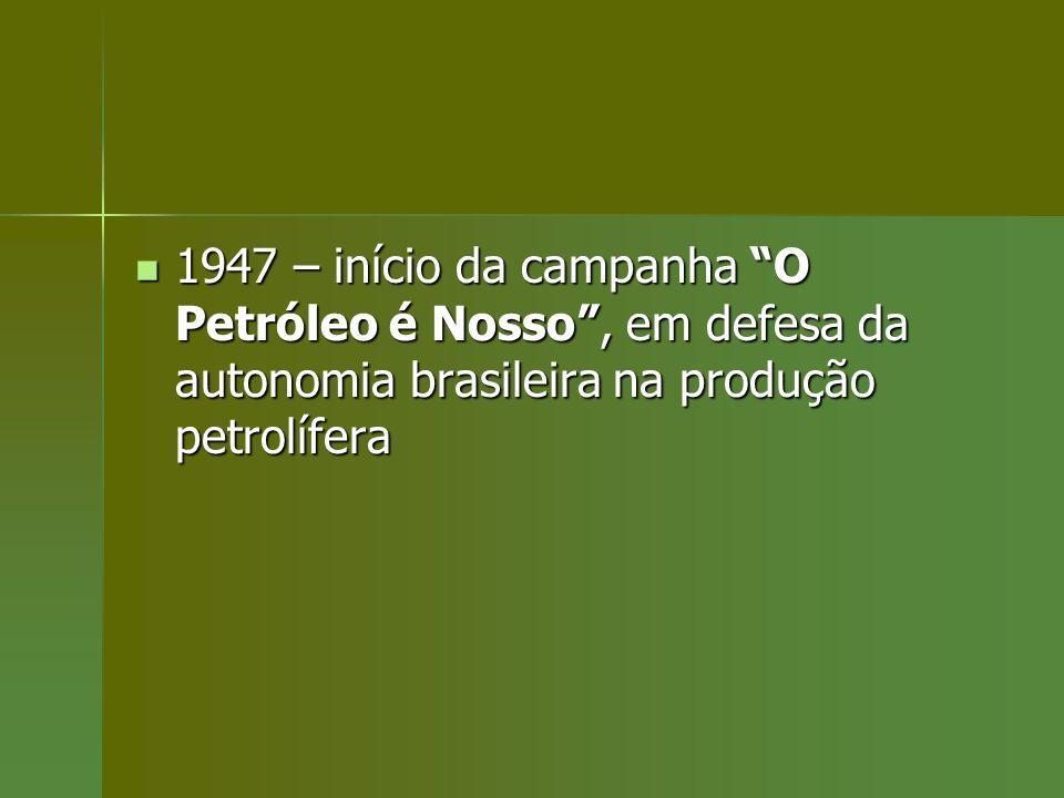 1947 – início da campanha O Petróleo é Nosso , em defesa da autonomia brasileira na produção petrolífera