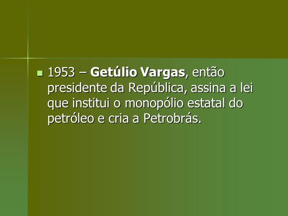 1953 – Getúlio Vargas, então presidente da República, assina a lei que institui o monopólio estatal do petróleo e cria a Petrobrás.
