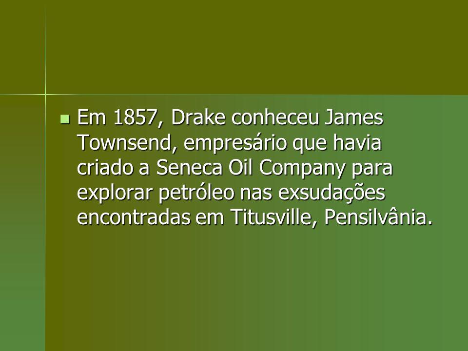 Em 1857, Drake conheceu James Townsend, empresário que havia criado a Seneca Oil Company para explorar petróleo nas exsudações encontradas em Titusville, Pensilvânia.