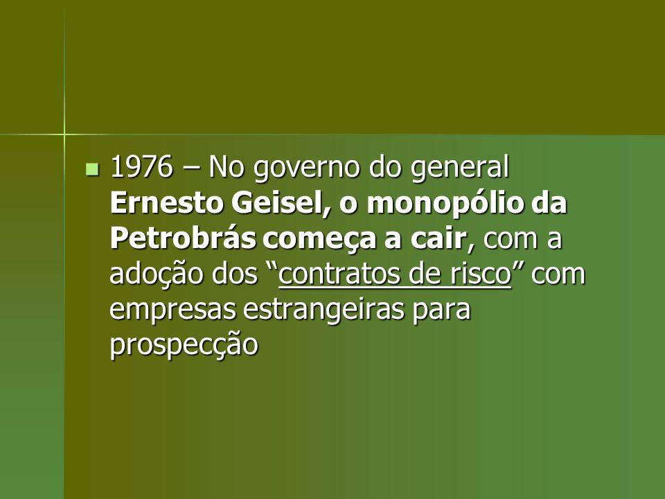 1976 – No governo do general Ernesto Geisel, o monopólio da Petrobrás começa a cair, com a adoção dos contratos de risco com empresas estrangeiras para prospecção