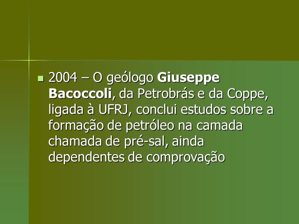 2004 – O geólogo Giuseppe Bacoccoli, da Petrobrás e da Coppe, ligada à UFRJ, conclui estudos sobre a formação de petróleo na camada chamada de pré-sal, ainda dependentes de comprovação