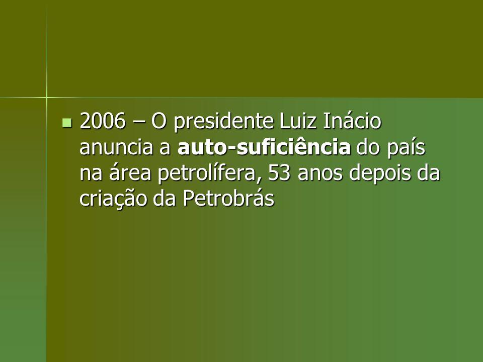 2006 – O presidente Luiz Inácio anuncia a auto-suficiência do país na área petrolífera, 53 anos depois da criação da Petrobrás