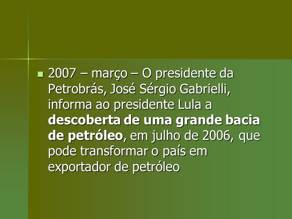 2007 – março – O presidente da Petrobrás, José Sérgio Gabrielli, informa ao presidente Lula a descoberta de uma grande bacia de petróleo, em julho de 2006, que pode transformar o país em exportador de petróleo