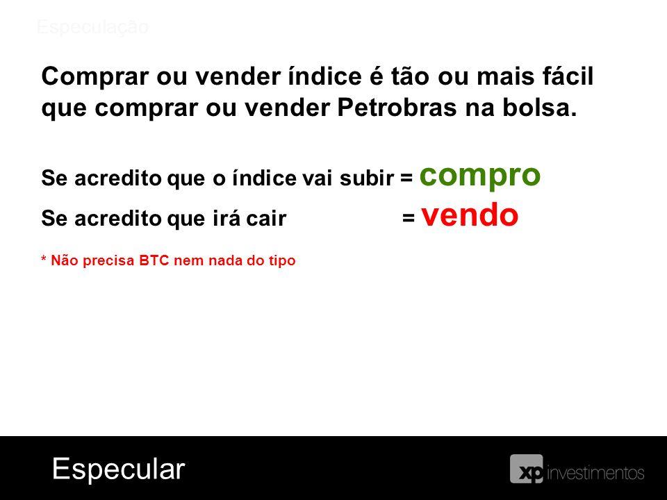 EspeculaçãoComprar ou vender índice é tão ou mais fácil que comprar ou vender Petrobras na bolsa. Se acredito que o índice vai subir = compro.