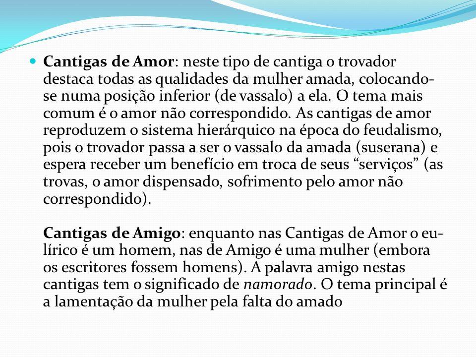 Cantigas de Amor: neste tipo de cantiga o trovador destaca todas as qualidades da mulher amada, colocando-se numa posição inferior (de vassalo) a ela.