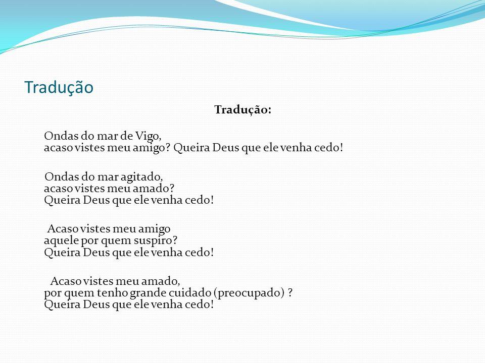 Tradução Tradução: Ondas do mar de Vigo, acaso vistes meu amigo Queira Deus que ele venha cedo!