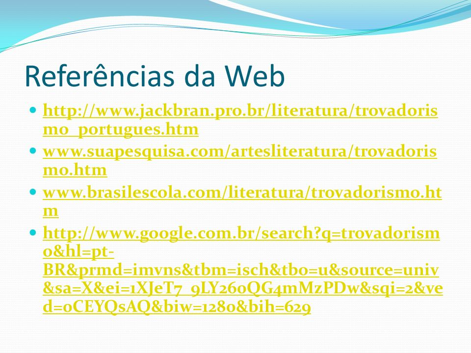 Referências da Webhttp://www.jackbran.pro.br/literatura/trovadorismo_portugues.htm. www.suapesquisa.com/artesliteratura/trovadorismo.htm.