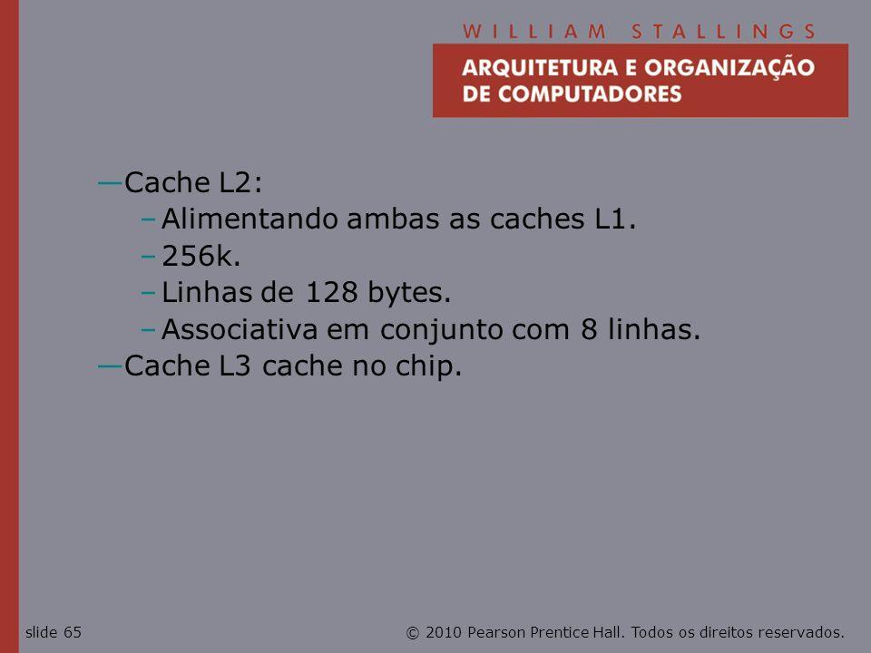 Cache L2: Alimentando ambas as caches L1. 256k. Linhas de 128 bytes. Associativa em conjunto com 8 linhas.