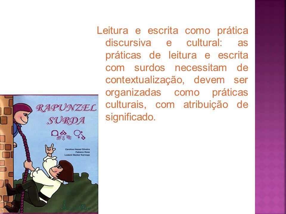 Leitura e escrita como prática discursiva e cultural: as práticas de leitura e escrita com surdos necessitam de contextualização, devem ser organizadas como práticas culturais, com atribuição de significado.