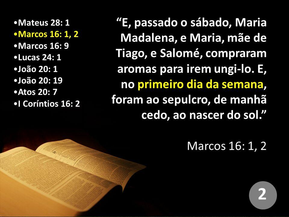 E, passado o sábado, Maria Madalena, e Maria, mãe de Tiago, e Salomé, compraram aromas para irem ungi-lo. E, no primeiro dia da semana, foram ao sepulcro, de manhã cedo, ao nascer do sol.