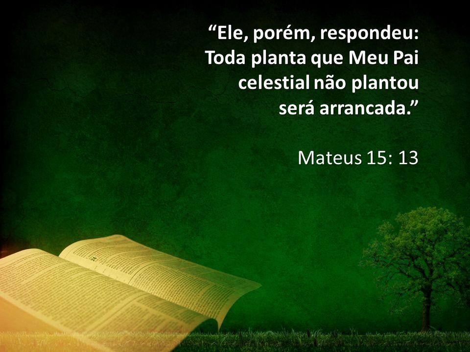 Ele, porém, respondeu: Toda planta que Meu Pai celestial não plantou será arrancada.