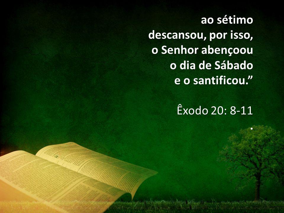 ao sétimo descansou, por isso, o Senhor abençoou o dia de Sábado e o santificou.