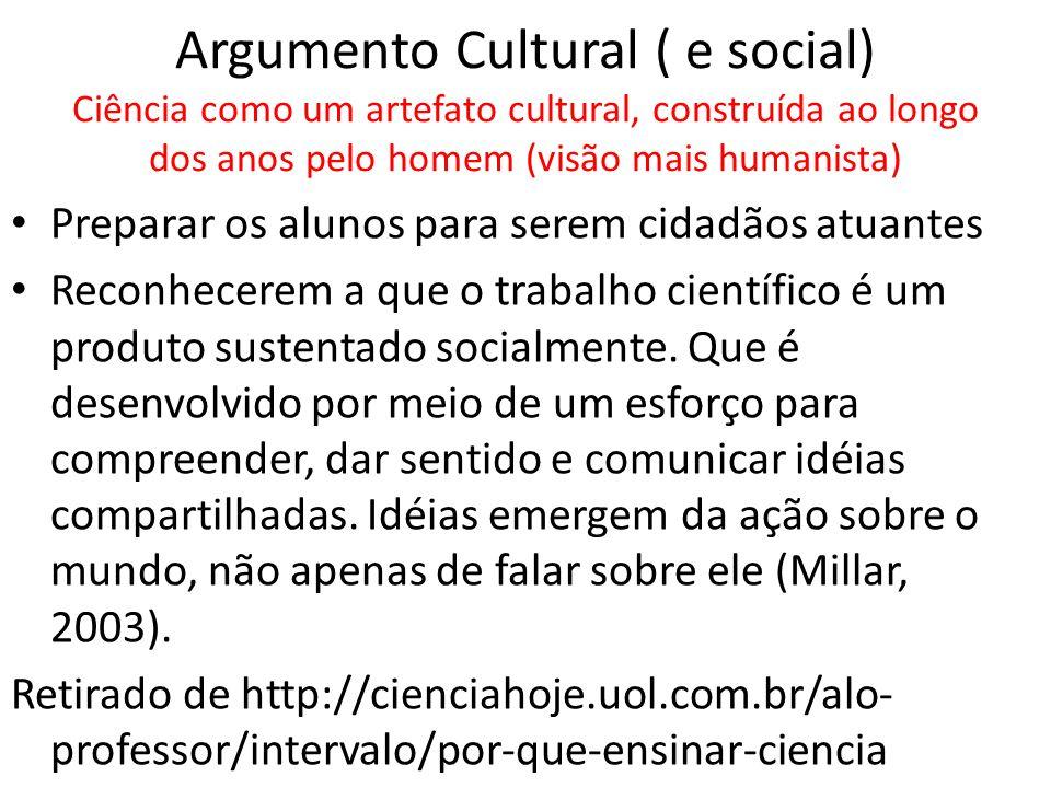 Argumento Cultural ( e social) Ciência como um artefato cultural, construída ao longo dos anos pelo homem (visão mais humanista)
