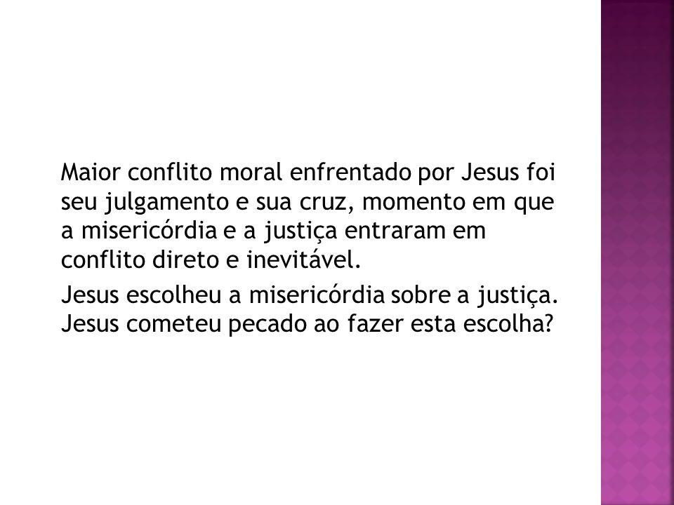 Maior conflito moral enfrentado por Jesus foi seu julgamento e sua cruz, momento em que a misericórdia e a justiça entraram em conflito direto e inevitável.