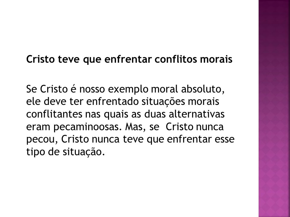 Cristo teve que enfrentar conflitos morais Se Cristo é nosso exemplo moral absoluto, ele deve ter enfrentado situações morais conflitantes nas quais as duas alternativas eram pecaminoosas.