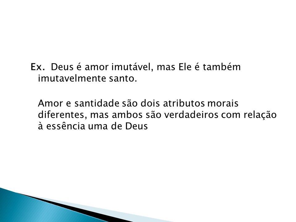 Ex. Deus é amor imutável, mas Ele é também imutavelmente santo.