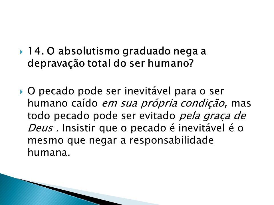 14. O absolutismo graduado nega a depravação total do ser humano