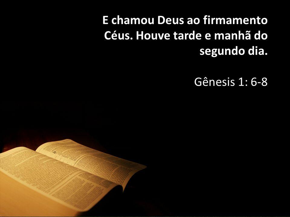 E chamou Deus ao firmamento Céus. Houve tarde e manhã do segundo dia.