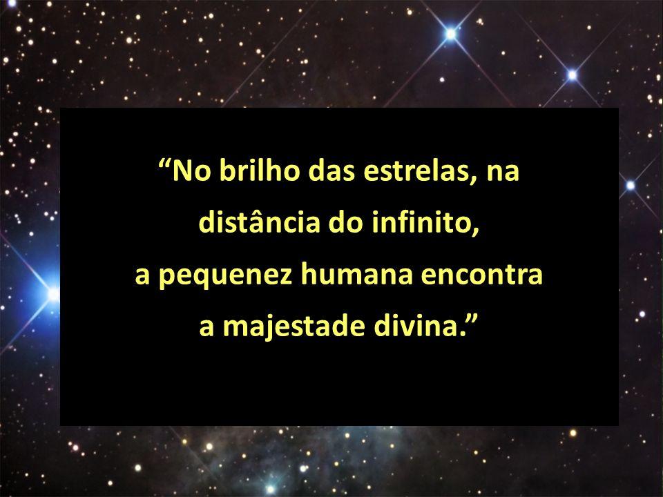 No brilho das estrelas, na distância do infinito, a pequenez humana encontra a majestade divina.
